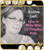 How to Write With (Or Despite) Kids by Andrea Lani