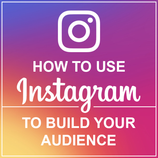 How to Use Instagram to Build Your Audience by Loie Dunn